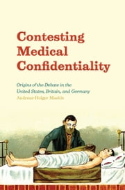 Contesting Medical Confidentiality - Origins of the Debate in the United States, Britain, and Germany ebook by Andreas-Holger Maehle
