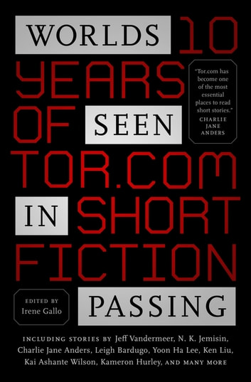Worlds Seen in Passing - Ten Years of Tor.com Short Fiction ebook by Irene Gallo