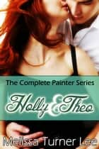 Holly & Theo: The Complete Painter Series ebook by Melissa Turner Lee