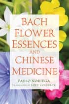 Bach Flower Essences and Chinese Medicine ebook by Pablo Noriega, Loey Colebeck