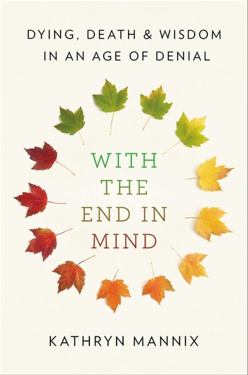 With the End in Mind - Dying, Death, and Wisdom in an Age of Denial ebook by Kathryn Mannix