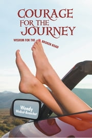 COURAGE FOR THE JOURNEY - WISDOM FOR THE BROKEN ROAD ebook by Wendy Weikal-Beauchat