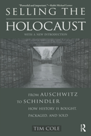 Selling the Holocaust - From Auschwitz to Schindler; How History is Bought, Packaged and Sold eBook by Tim Cole