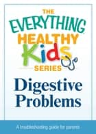 Digestive Problems - A troubleshooting guide to common childhood ailments ebook by Adams Media