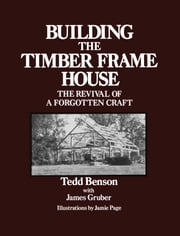 Building the Timber Frame House - The Revival of a Forgotten Craft ebook by Tedd Benson, James Gruber, Jamie Page