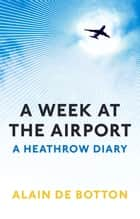 A Week at the Airport - A Heathrow Diary ebook by Alain de Botton