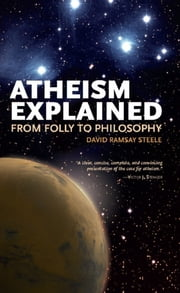 Atheism Explained - From Folly to Philosophy ebook by David Ramsay Steele
