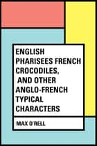 English Pharisees French Crocodiles, and Other Anglo-French Typical Characters ebook by Max O'Rell