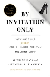 By Invitation Only: How We Built Gilt and Changed the Way Millions Shop - How We Built Gilt and Changed the Way Millions Shop ebook by Alexis Maybank,Alexandra Wilkis Wilson