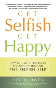 Get Selfish Get Happy - How to Have a Successful Relationship Through the Selfish Self ebook by Helen Owen