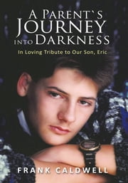 A PARENT`S JOURNEY INTO DARKNESS - In Loving Tribute to Our Son, Eric ebook by Frank Caldwell