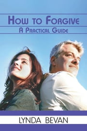 How to Forgive - A Practical Guide ebook by Lynda Bevan