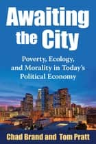 Awaiting the City - Poverty, Ecology, and Morality in Today's Political Economy ebook by Chad Brand, Tom Pratt
