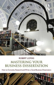 Mastering Your Business Dissertation - How to Conceive, Research and Write a Good Business Dissertation ebook by Robert Lomas
