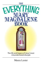 The Everything Mary Magdalene Book: The Life and Legacy of Jesus' Most Misunderstood Disciple ebook by Lester, Meera