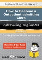 How to Become a Outpatient-admitting Clerk ebook by Shanell Alford