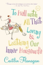 To Hell with All That - Loving and Loathing Our Inner Housewife ebook by Caitlin Flanagan