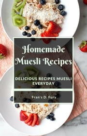 Homemade Muesli Recipes: Delicious Recipes Muesli Everyday