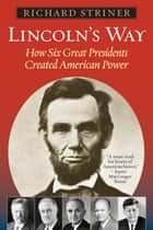 Lincoln's Way - How Six Great Presidents Created American Power ebook by Richard Striner, PhD, Washington College; parent