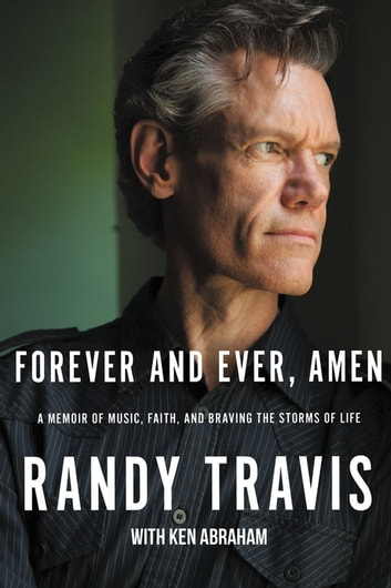 Forever and Ever, Amen - A Memoir of Music, Faith, and Braving the Storms of Life ebooks by Randy Travis