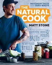 The Natural Cook - Maximum taste, zero waste ebook by Matt Stone