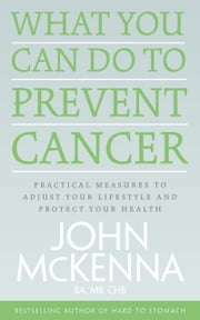 What You Can Do to Prevent Cancer: Practical Measures to Adjust Your Lifestyle and Protect Your Health ebook by John  McKenna