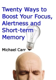 Twenty Ways to Boost Your Focus, Alertness and Short-term Memory ebook by Michael Carr