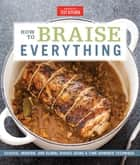 How to Braise Everything - Classic, Modern, and Global Dishes Using a Time-Honored Technique ebook by