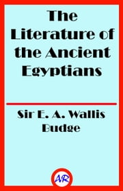 The Literature of the Ancient Egyptians (Illustrated) ebook by Sir E. A. Wallis Budge