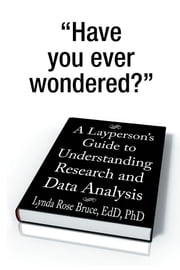 A Layperson's Guide to Understanding Research and Data Analysis ebook by Lynda Rose Bruce, EdD, PhD