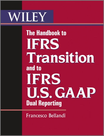 The Handbook to IFRS Transition and to IFRS U.S. GAAP Dual Reporting - Interpretation, Implementation and Application to Grey Areas ebook by Francesco Bellandi