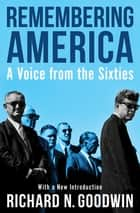 Remembering America - A Voice from the Sixties ebook by Richard N. Goodwin