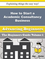 How to Start a Academic Consultancy Business (Beginners Guide) - How to Start a Academic Consultancy Business (Beginners Guide) ebook by Rema Scanlon