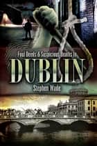Foul Deeds and Suspicious Deaths in Dublin ebook by Stephen Wade