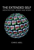 The Extended Self - Architecture, Memes and Minds ebook by Chris Abel