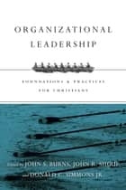 Organizational Leadership - Foundations and Practices for Christians ebook by Jack Burns, John R. Shoup, Donald C. Simmons Jr.