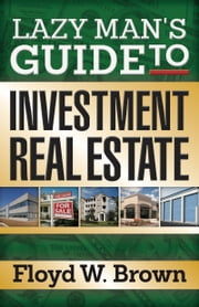 Lazy Man's Guide to Investment Real Estate ebook by Floyd Brown