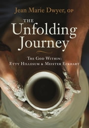 The Unfolding Journey - The God Within: Etty Hillesum and Meister Eckhart ebook by Sr. Jean Marie Dwyer