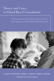 Theory and Cases in School-Based Consultation - A Resource for School Psychologists, School Counselors, Special Educators, and Other Mental Health Professionals ebook by Laura M. Crothers,Tammy L. Hughes,Karen A. Morine
