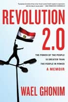 Revolution 2.0 - The Power of the People Is Greater Than the People in Power: A Memoir ebook by Wael Ghonim