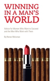 Winning in a Man's World - Advice for Women Who Want to Succeed and the Men Who Work with Them ebook by Renee Weisman