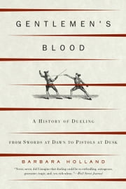 Gentlemen's Blood - A History of Dueling From Swords at Dawn to Pistols at Dusk ebook by Barbara Holland