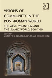 Visions of Community in the Post-Roman World - The West, Byzantium and the Islamic World, 300–1100 ebook by Dr Richard Payne,Mag Clemens Gantner,Professor Walter Pohl