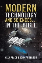 Modern Technology and Sciences… in the Bible ebook by Alla Peace & John Anderson