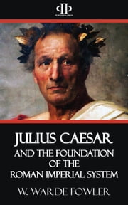 Julius Caesar and the Foundation of the Roman Imperial System ebook by W. Warde Fowler