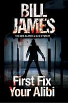 First Fix Your Alibi - British police procedural eBook by Bill James