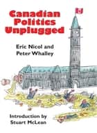 Canadian Politics Unplugged ebook by Eric Nicol, Peter Whalley