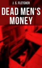 Dead Men's Money - British Crime Thriller ebook by J. S. Fletcher