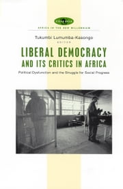 Liberal Democracy and Its Critics in Africa - Political Dysfunction and the Struggle for Social Progress ebook by Tukumbi Lumumba-Kasongo