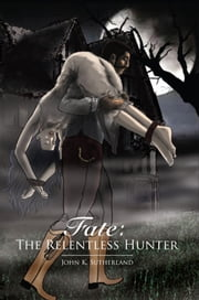 Fate: The Relentless Hunter ebook by John K. Sutherland